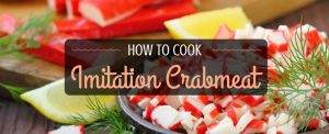 Feeling Crabby: How To Cook Fantastic Imitation Crab Meat Easily